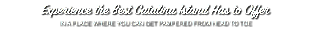 Experience the Best Catalina Island Has to Offer IN A PLACE WHERE YOU CAN GET PAMPERED FROM HEAD TO TOE